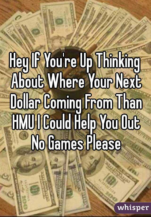 Hey If You're Up Thinking About Where Your Next Dollar Coming From Than HMU I Could Help You Out No Games Please