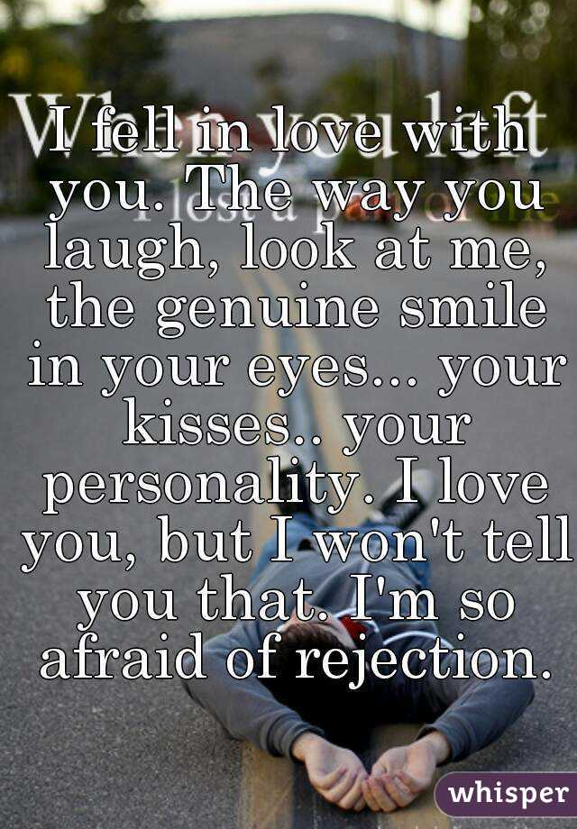 I fell in love with you. The way you laugh, look at me, the genuine smile in your eyes... your kisses.. your personality. I love you, but I won't tell you that. I'm so afraid of rejection.