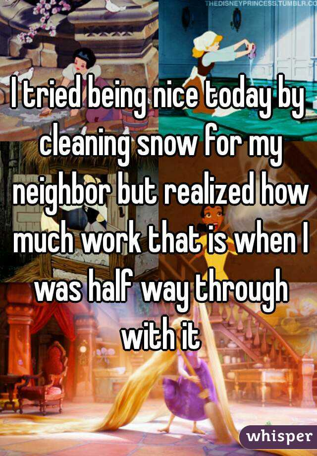 I tried being nice today by cleaning snow for my neighbor but realized how much work that is when I was half way through with it