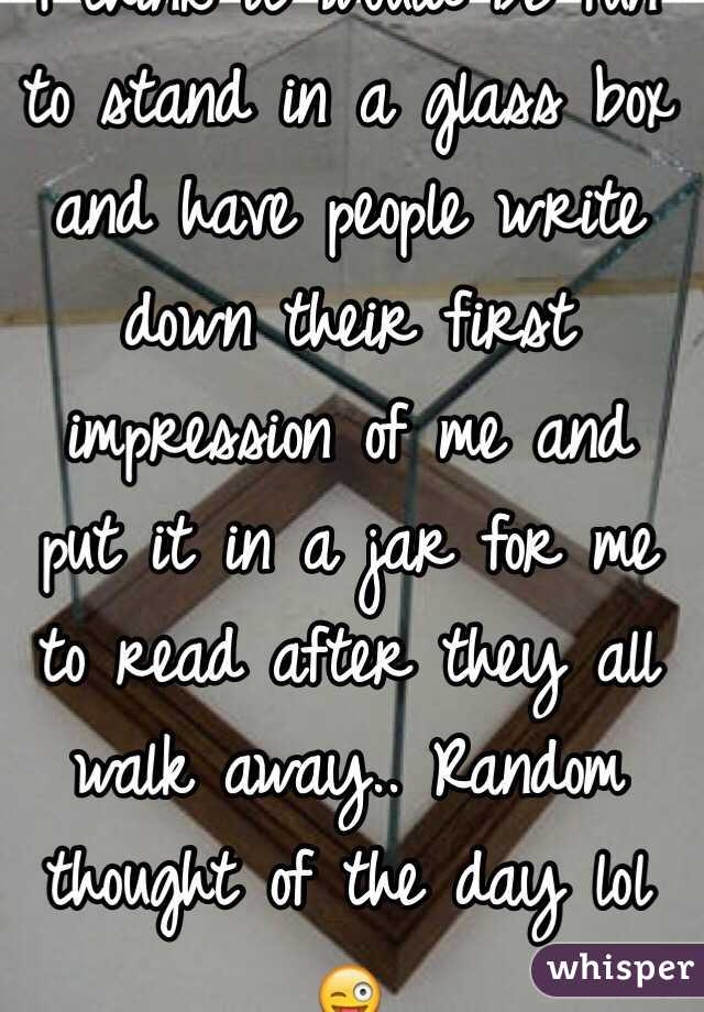 I think it would be fun to stand in a glass box and have people write down their first impression of me and put it in a jar for me to read after they all walk away.. Random thought of the day lol 😜