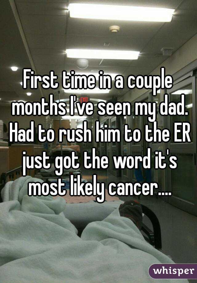 First time in a couple months I've seen my dad. Had to rush him to the ER just got the word it's most likely cancer....