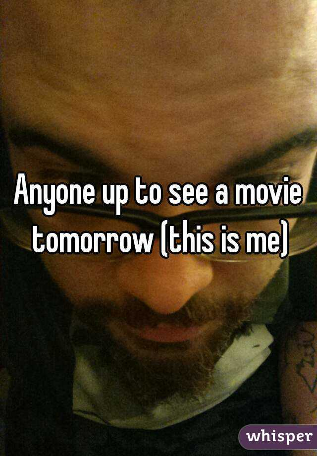 Anyone up to see a movie tomorrow (this is me)