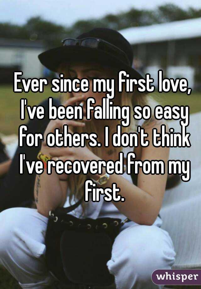 Ever since my first love, I've been falling so easy for others. I don't think I've recovered from my first.