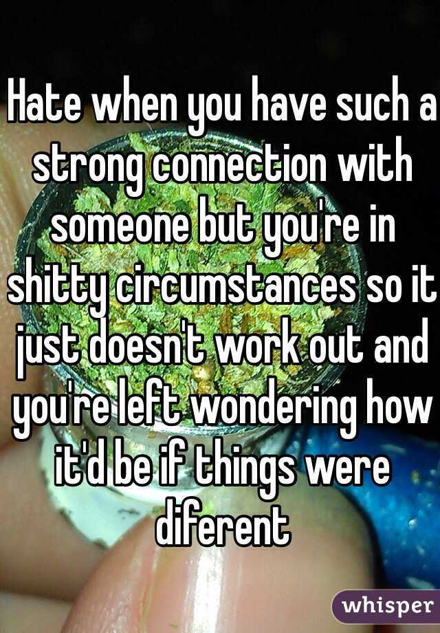 Hate when you have such a strong connection with someone but you're in shitty circumstances so it just doesn't work out and you're left wondering how it'd be if things were diferent