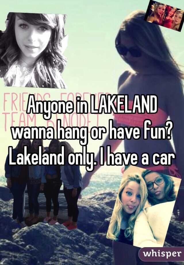 Anyone in LAKELAND wanna hang or have fun? Lakeland only. I have a car