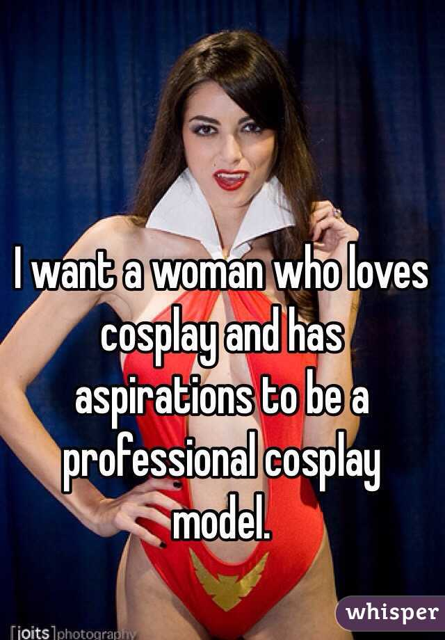 I want a woman who loves cosplay and has aspirations to be a professional cosplay model.