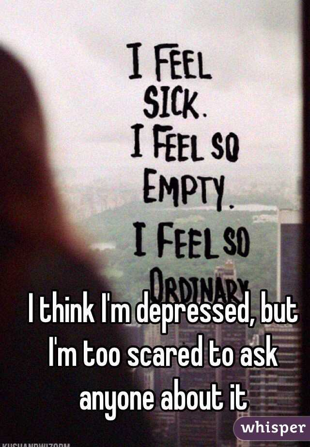 I think I'm depressed, but I'm too scared to ask anyone about it