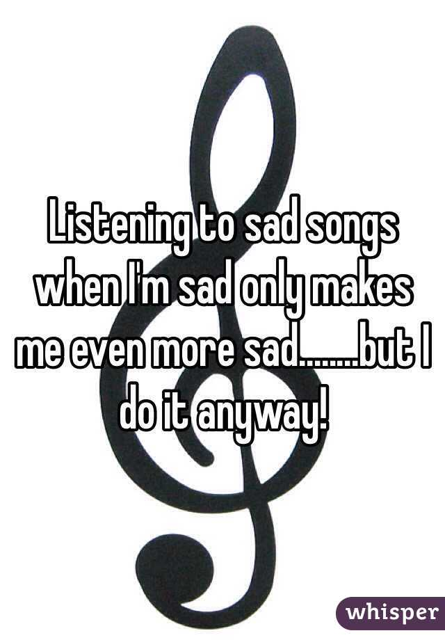Listening to sad songs when I'm sad only makes me even more sad........but I do it anyway!