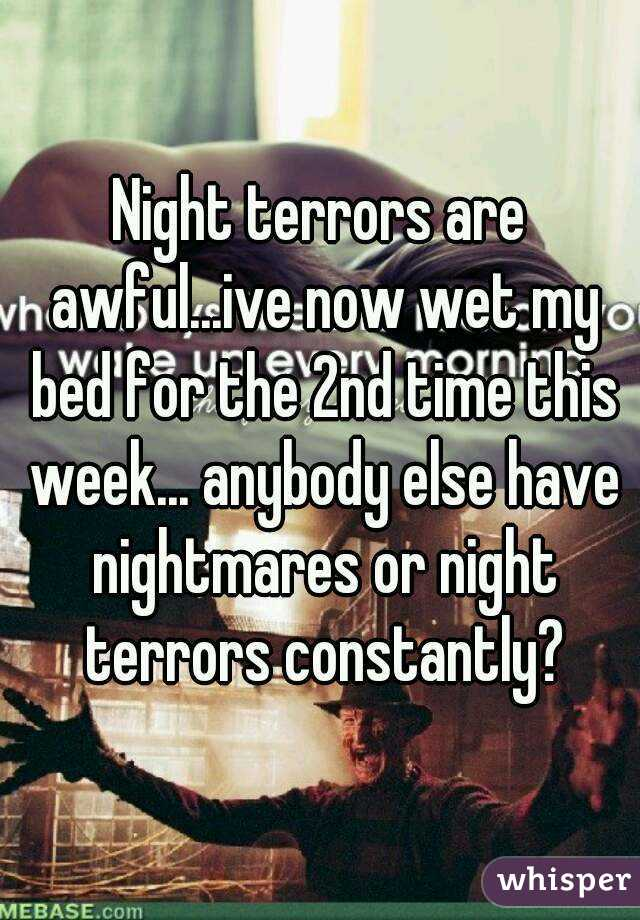 Night terrors are awful...ive now wet my bed for the 2nd time this week... anybody else have nightmares or night terrors constantly?