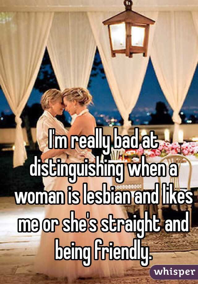 I'm really bad at distinguishing when a woman is lesbian and likes me or she's straight and being friendly.