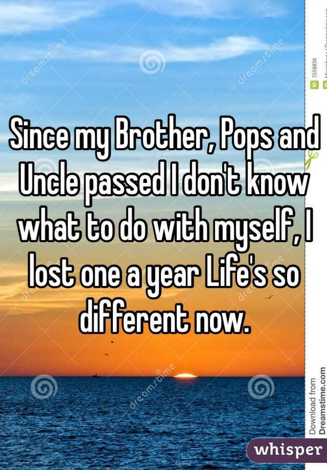 Since my Brother, Pops and Uncle passed I don't know what to do with myself, I lost one a year Life's so different now.
