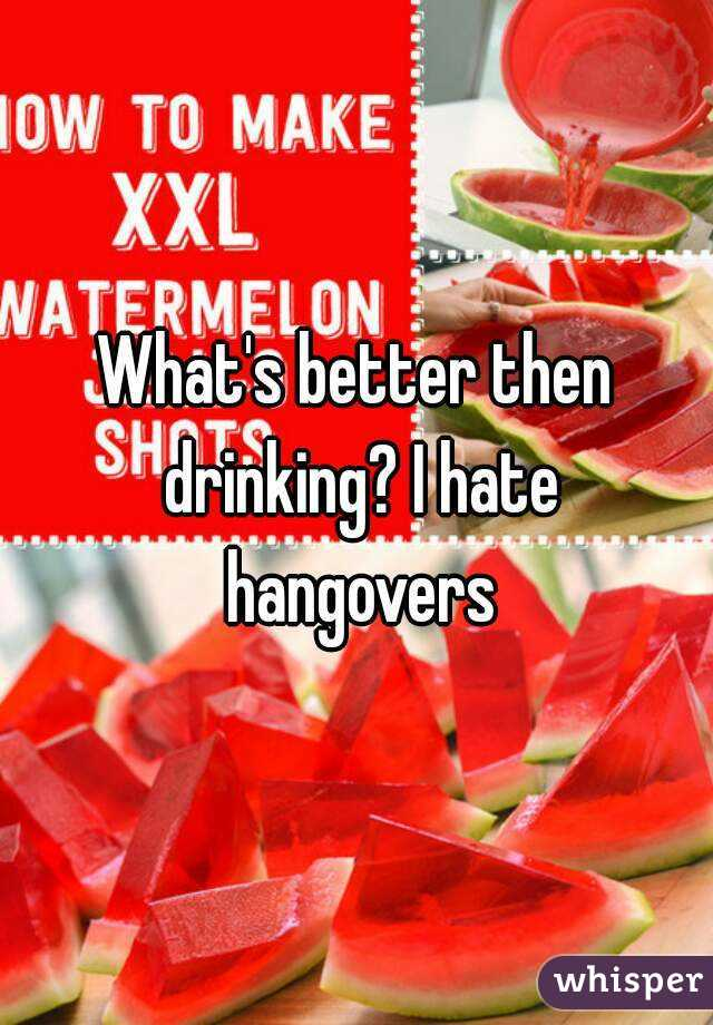 What's better then drinking? I hate hangovers