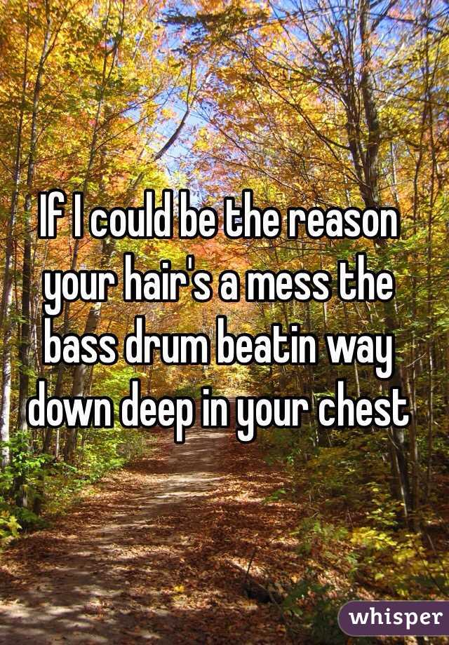 If I could be the reason your hair's a mess the bass drum beatin way down deep in your chest
