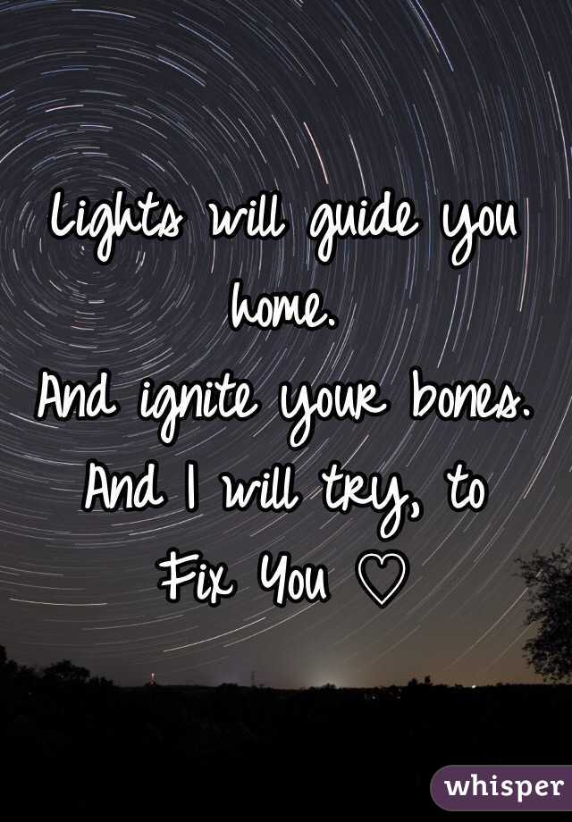 Lights will guide you home. And ignite your bones. And I will try, to Fix You ♡