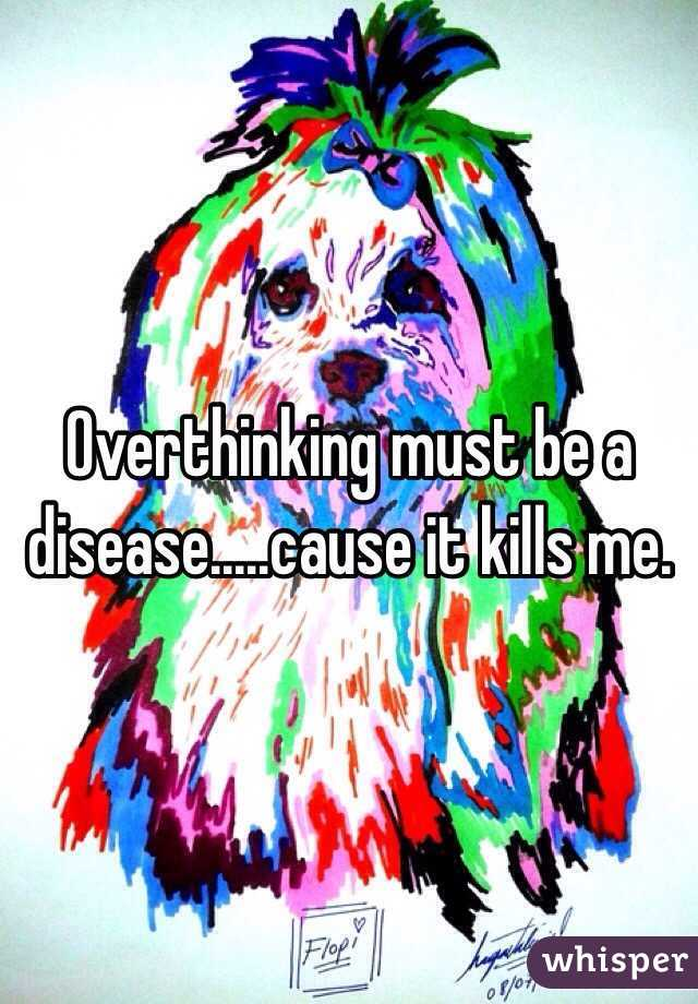 Overthinking must be a disease.....cause it kills me.