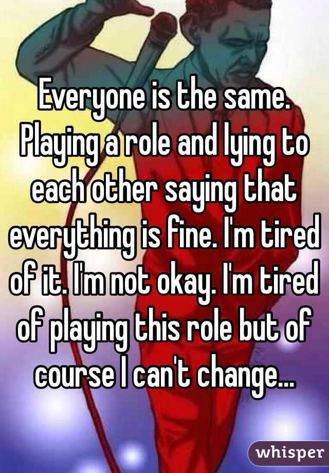 Everyone is the same. Playing a role and lying to each other saying that everything is fine. I'm tired of it. I'm not okay. I'm tired of playing this role but of course I can't change...