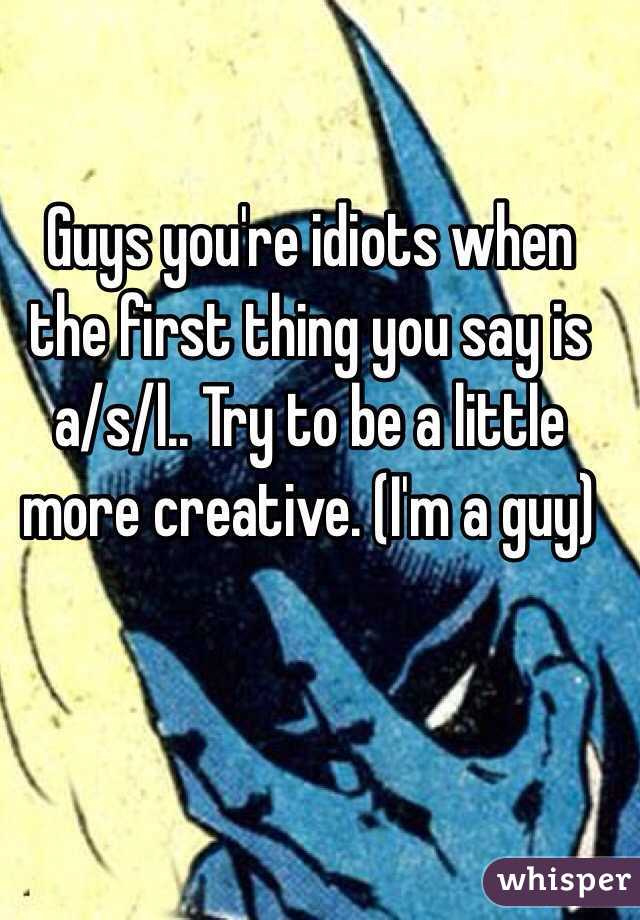 Guys you're idiots when the first thing you say is a/s/l.. Try to be a little more creative. (I'm a guy)