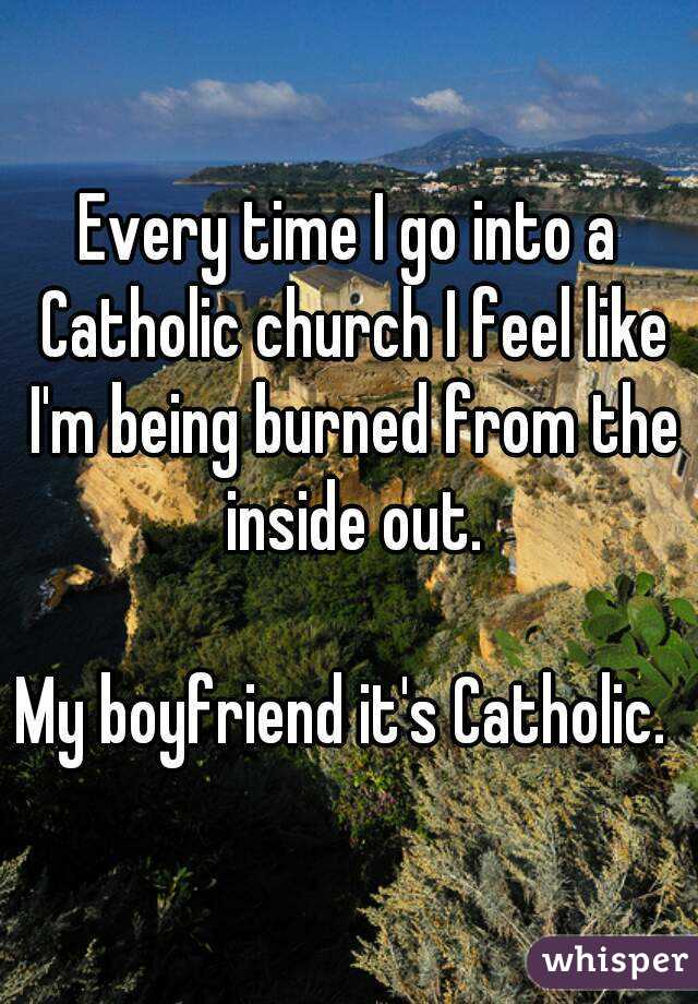 Every time I go into a Catholic church I feel like I'm being burned from the inside out.  My boyfriend it's Catholic.