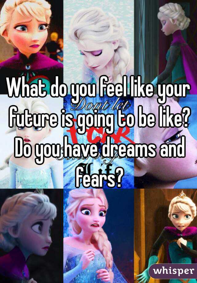 What do you feel like your future is going to be like? Do you have dreams and fears?
