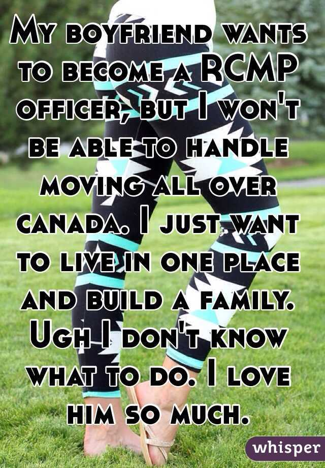 My boyfriend wants to become a RCMP officer, but I won't be able to handle moving all over canada. I just want to live in one place and build a family. Ugh I don't know what to do. I love him so much.