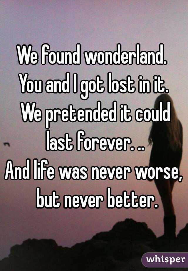 We found wonderland.  You and I got lost in it.  We pretended it could last forever. .. And life was never worse,  but never better.