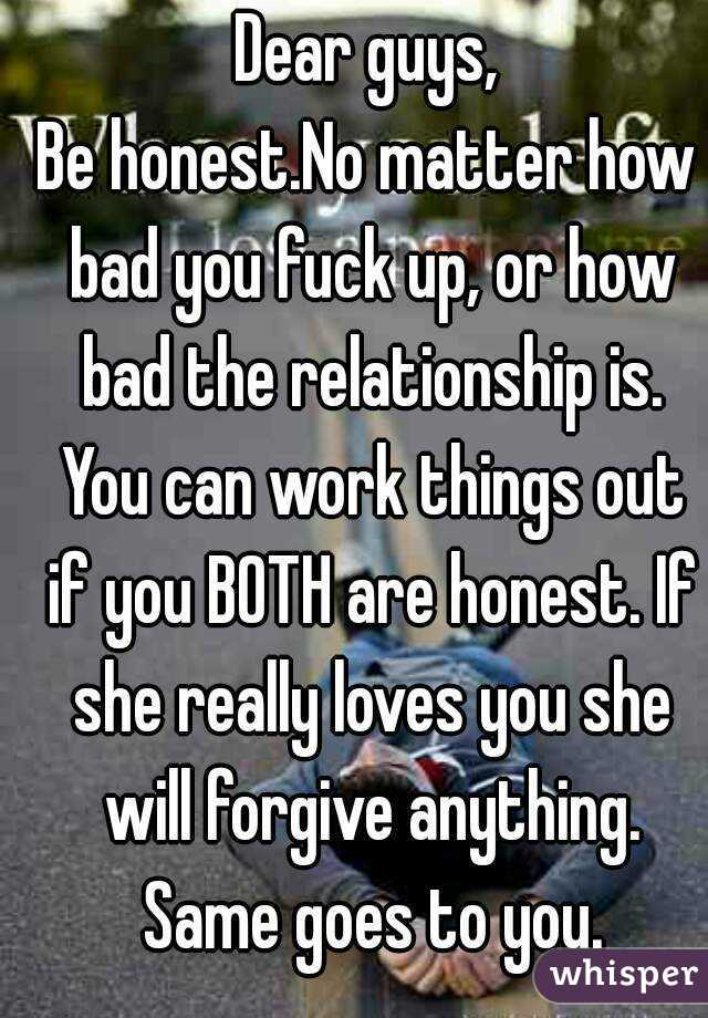Dear guys, Be honest.No matter how bad you fuck up, or how bad the relationship is. You can work things out if you BOTH are honest. If she really loves you she will forgive anything. Same goes to you.