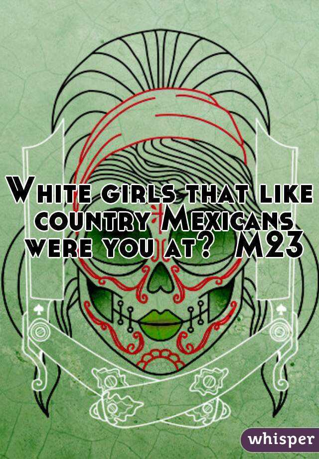 White girls that like country Mexicans were you at?  M23