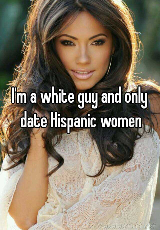 Im A White Guy And Only Date Hispanic Women