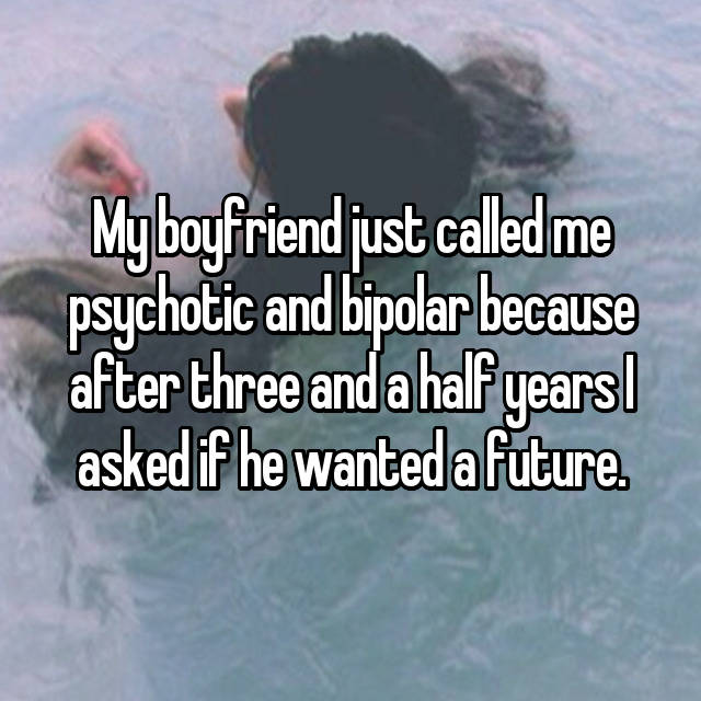 My boyfriend just called me psychotic and bipolar because after three and a half years I asked if he wanted a future.