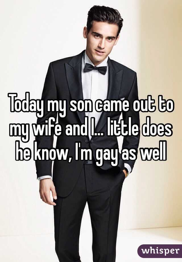 Today my son came out to my wife and I... little does he know, I'm gay as well