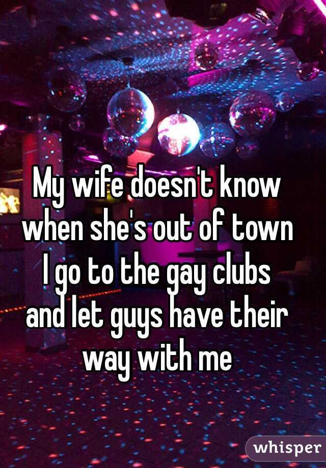 My wife doesn't know  when she's out of town  I go to the gay clubs  and let guys have their  way with me