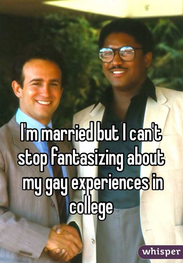 I'm married but I can't  stop fantasizing about  my gay experiences in college