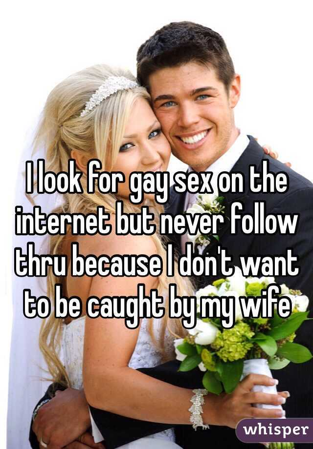 I look for gay sex on the internet but never follow thru because l don't want to be caught by my wife