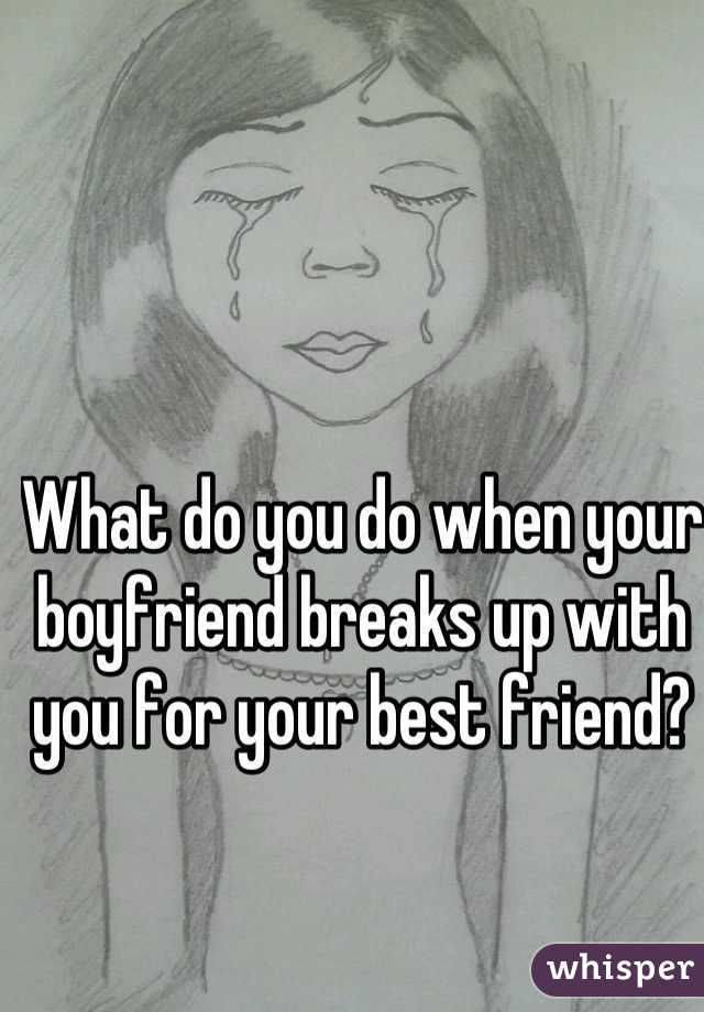 To With Boyfriend Breaks When What Do You Up