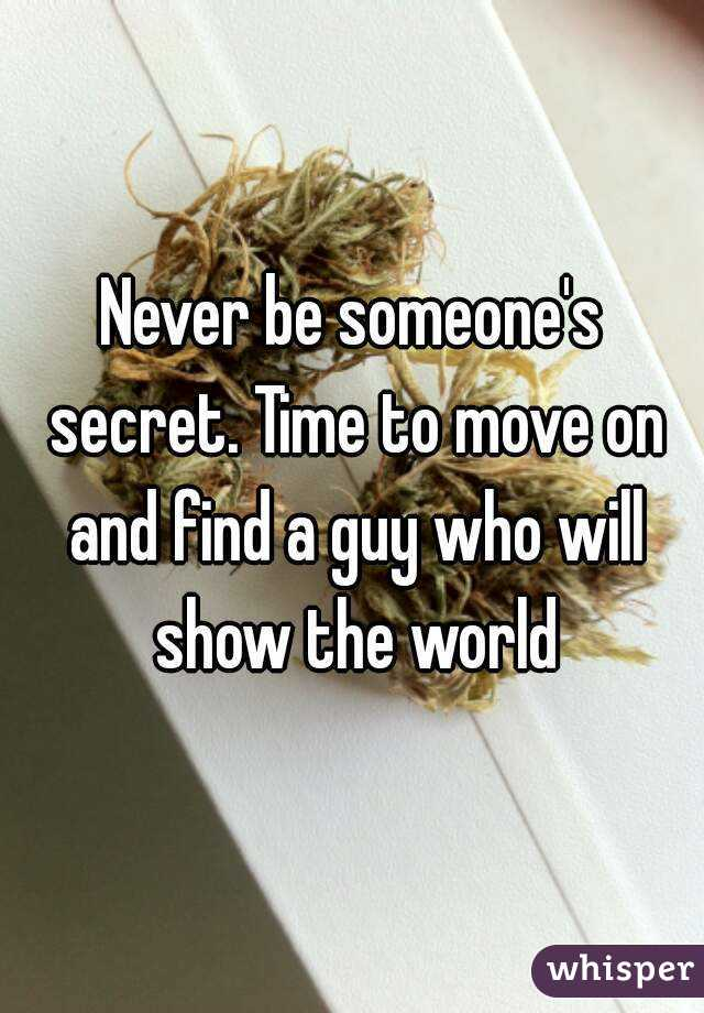 Never be someone's secret. Time to move on and find a guy who will show the  world
