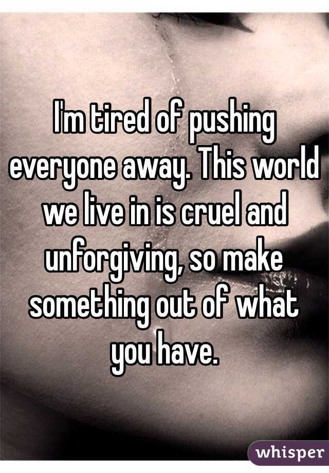 I'm tired of pushing everyone away. This world we live in is cruel and unforgiving, so make something out of what you have.