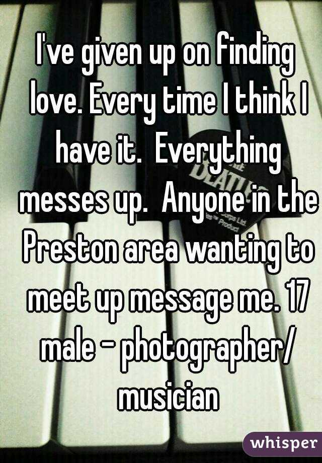I've given up on finding love. Every time I think I have it.  Everything messes up.  Anyone in the Preston area wanting to meet up message me. 17 male - photographer/ musician