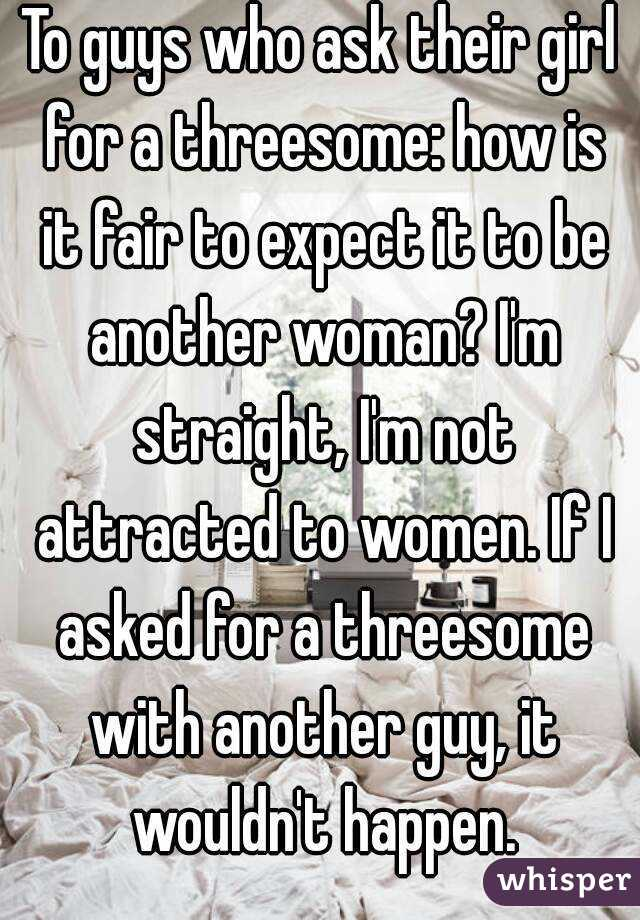 To guys who ask their girl for a threesome: how is it fair to expect it to be another woman? I'm straight, I'm not attracted to women. If I asked for a threesome with another guy, it wouldn't happen.