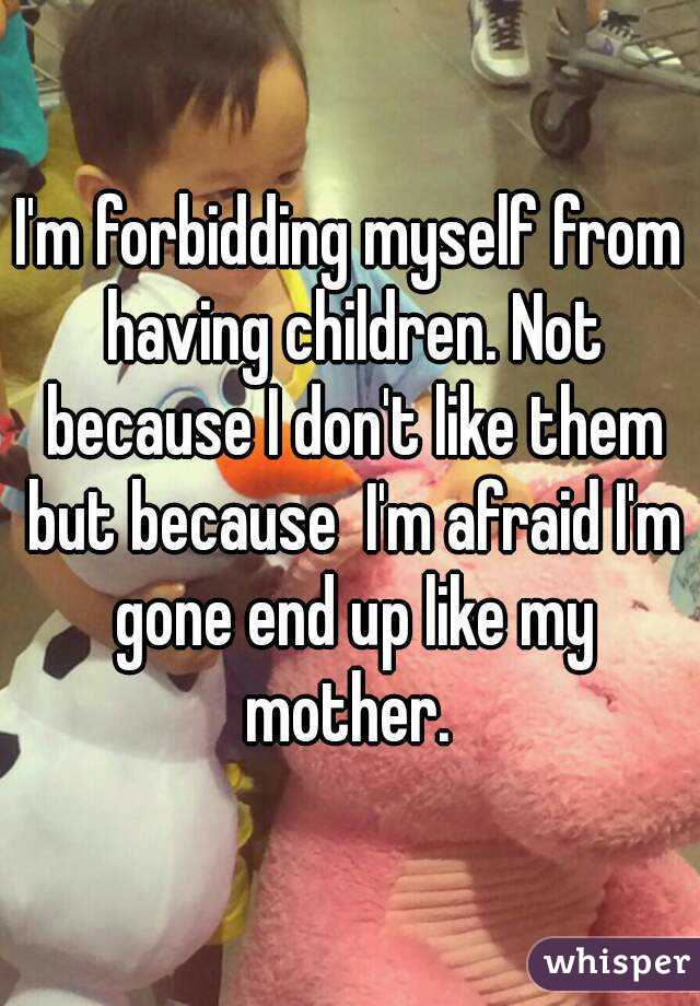 I'm forbidding myself from having children. Not because I don't like them but because  I'm afraid I'm gone end up like my mother.