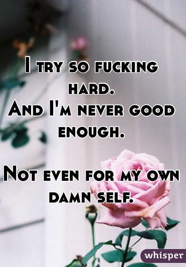 I try so fucking hard. And I'm never good enough.  Not even for my own damn self.