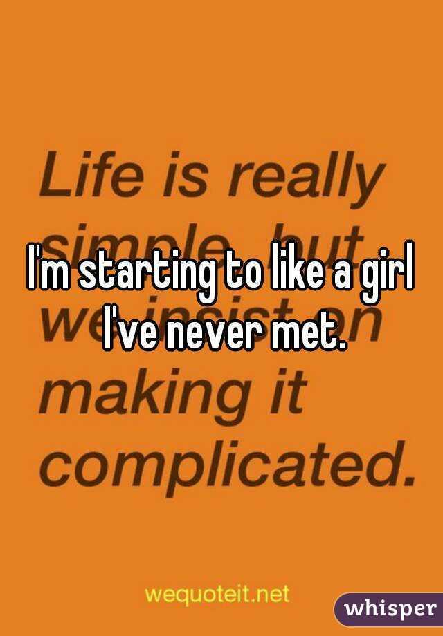 I'm starting to like a girl I've never met.