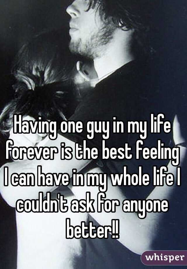 Having one guy in my life forever is the best feeling I can have in my whole life I couldn't ask for anyone better!!