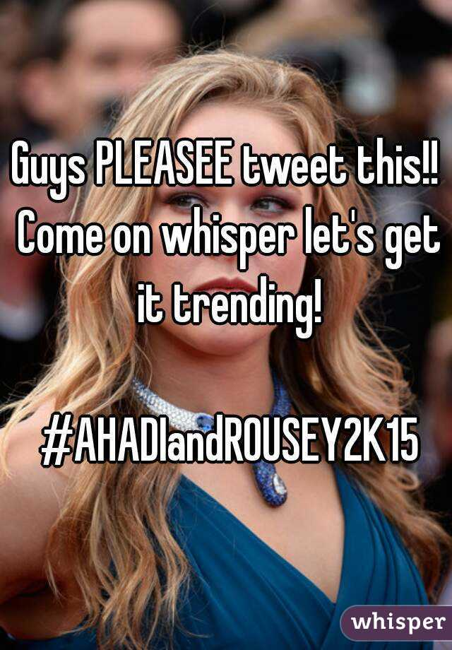 Guys PLEASEE tweet this!! Come on whisper let's get it trending!   #AHADIandROUSEY2K15