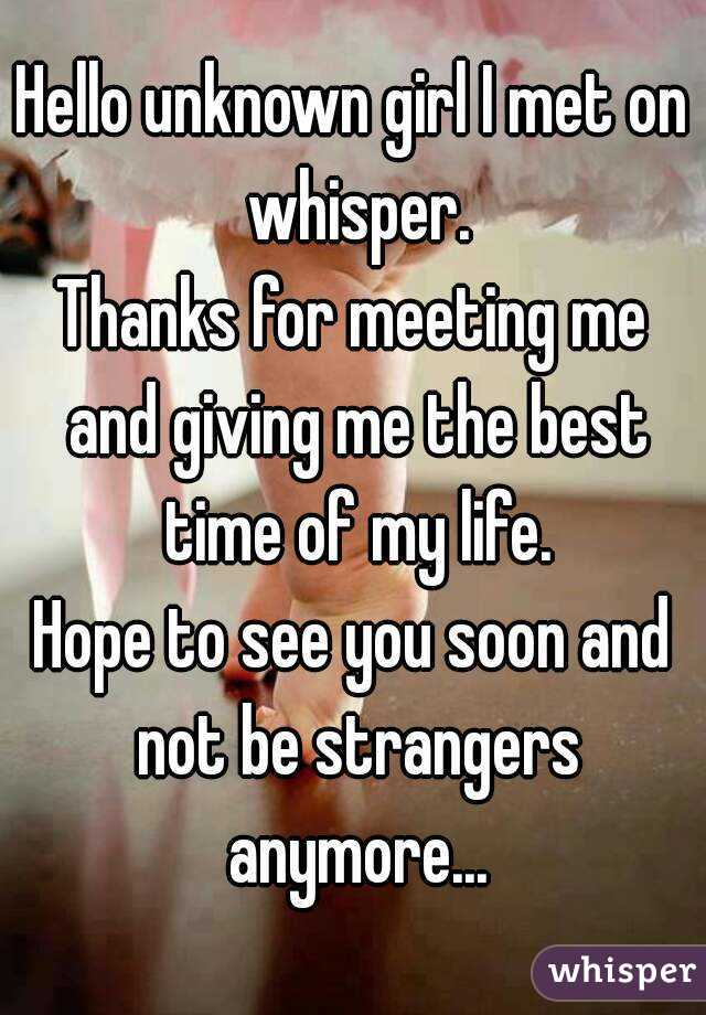 Hello unknown girl I met on whisper. Thanks for meeting me and giving me the best time of my life. Hope to see you soon and not be strangers anymore...