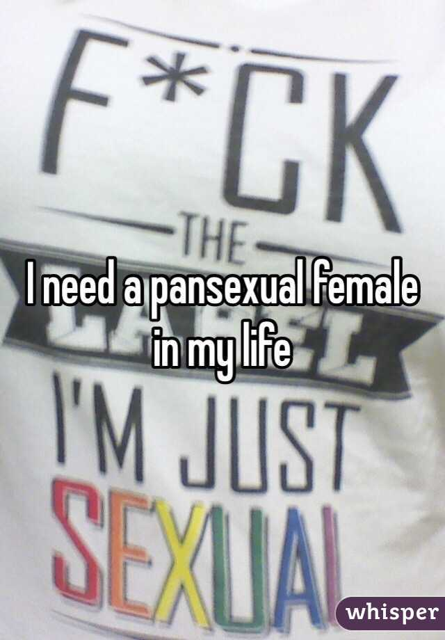 I need a pansexual female in my life