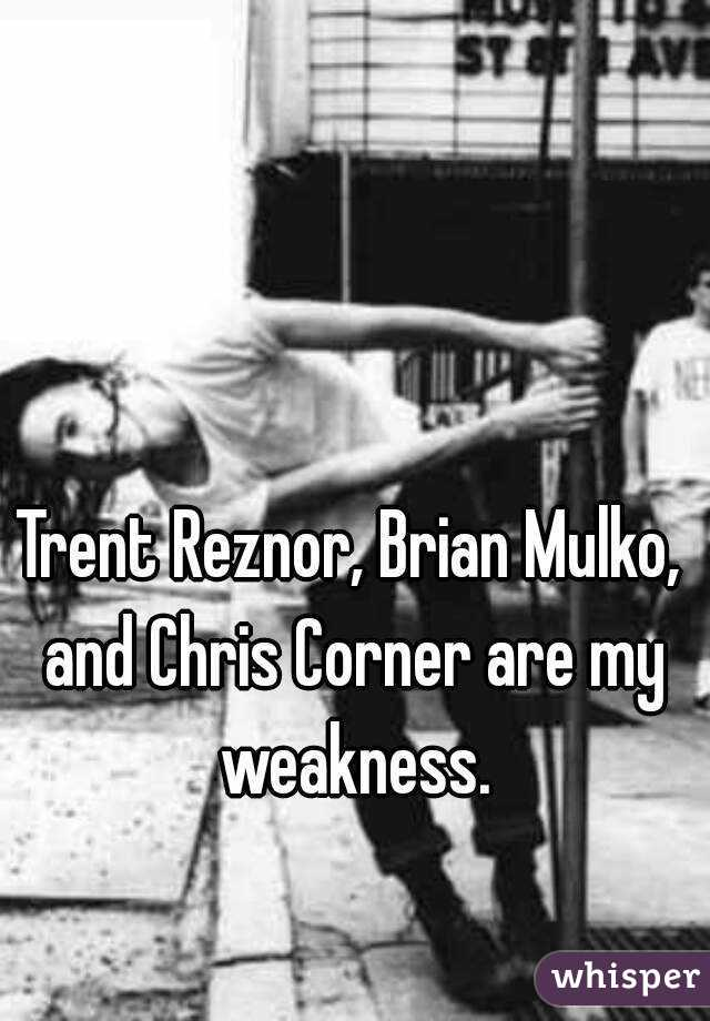Trent Reznor, Brian Mulko, and Chris Corner are my weakness.