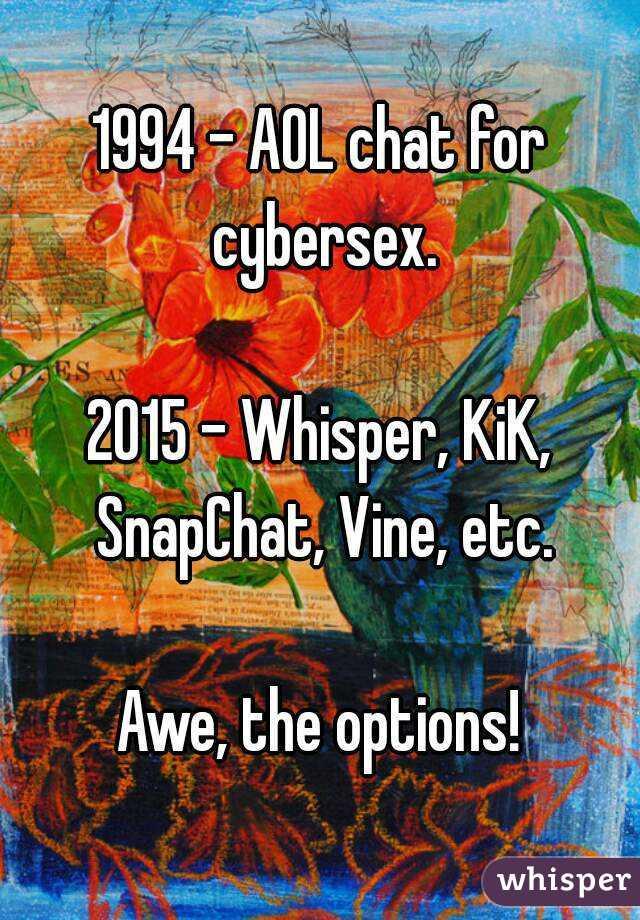 1994 - AOL chat for cybersex.  2015 - Whisper, KiK, SnapChat, Vine, etc.  Awe, the options!