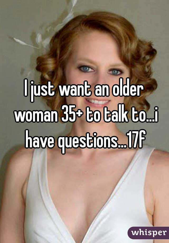 I just want an older woman 35+ to talk to...i have questions...17f