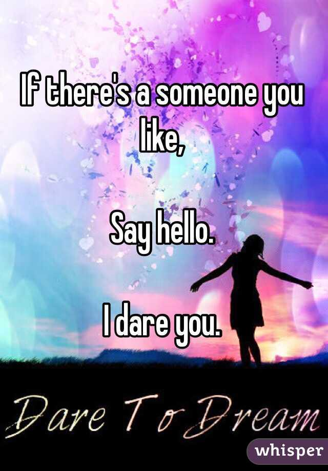 If there's a someone you like,  Say hello.  I dare you.