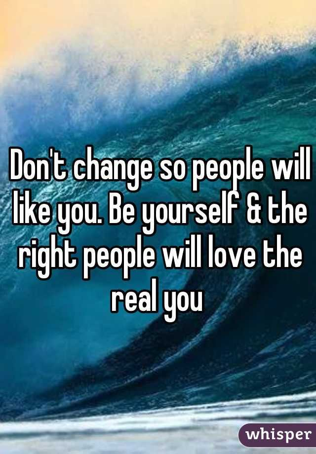 Don't change so people will like you. Be yourself & the right people will love the real you